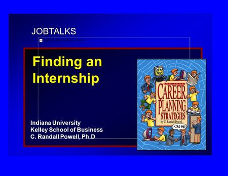 JOBTALKS Finding an Internship Indiana University Kelley School of Business C. Randall Powell, Ph.D.