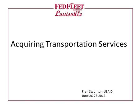 Acquiring Transportation Services Fran Staunton, USAID June 26-27 2012.