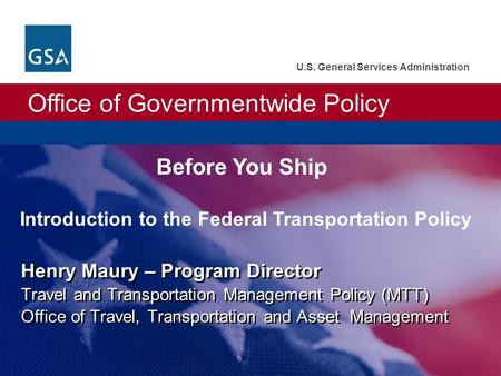 Office of Governmentwide Policy U.S. General Services Administration Henry Maury – Program Director Travel and Transportation Management Policy (MTT) Office.