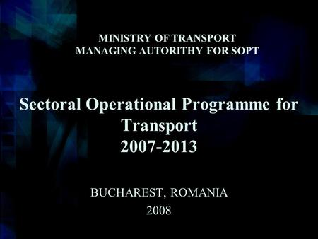 Sectoral Operational Programme for Transport 2007-2013 BUCHAREST, ROMANIA 2008 MINISTRY OF TRANSPORT MANAGING AUTORITHY FOR SOPT.