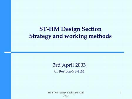 6th ST workshop, Thoiry, 1-3 April 2003 1 ST-HM Design Section Strategy and working methods 3rd April 2003 C. Bertone ST-HM.