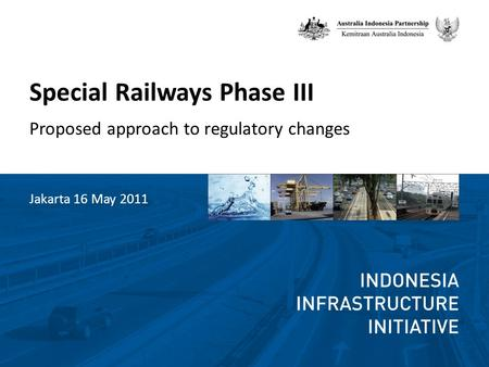 Special Railways Phase III Proposed approach to regulatory changes Jakarta 16 May 2011.