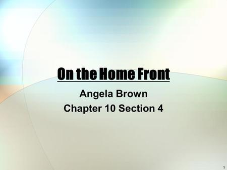 On the Home Front Angela Brown Chapter 10 Section 4 1.