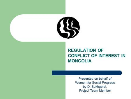 REGULATION OF CONFLICT OF INTEREST IN MONGOLIA Presented on behalf of Women for Social Progress by D. Sukhgerel, Project Team Member.