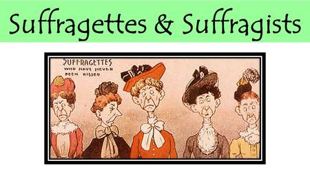 Suffragettes & Suffragists. The Suffragists contributed to some women gaining the vote in 1918. It can be argued, that although they were not solely responsible.
