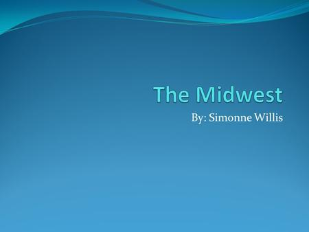 The Midwest By: Simonne Willis.