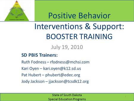 State of South Dakota Special Education Programs Positive Behavior Interventions & Support: BOOSTER TRAINING July 19, 2010 SD PBIS Trainers: Ruth Fodness.