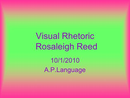 Visual Rhetoric Rosaleigh Reed 10/1/2010 A.P.Language.