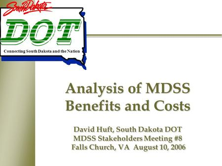 Analysis of MDSS Benefits and Costs David Huft, South Dakota DOT MDSS Stakeholders Meeting #8 Falls Church, VA August 10, 2006 Connecting South Dakota.