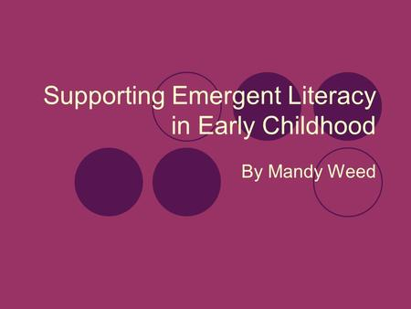 Supporting Emergent Literacy in Early Childhood By Mandy Weed.