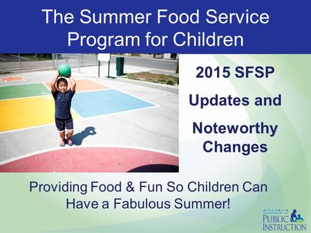 The Summer Food Service Program for Children 2015 SFSP Updates and Noteworthy Changes Providing Food & Fun So Children Can Have a Fabulous Summer!