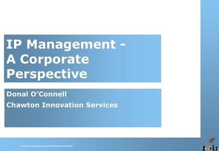 © Chawton Innovation Services/Title.ppt/Version/date/initials 1 IP Management - A Corporate Perspective Donal O'Connell Chawton Innovation Services.