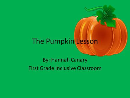 The Pumpkin Lesson By: Hannah Canary First Grade Inclusive Classroom.