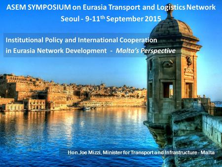 ASEM SYMPOSIUM on Eurasia Transport and Logistics Network Seoul - 9-11 th September 2015 Hon.Joe Mizzi, Minister for Transport and Infrastructure - Malta.