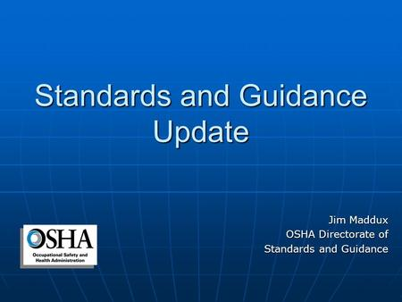 Standards and Guidance Update Jim Maddux OSHA Directorate of Standards and Guidance.