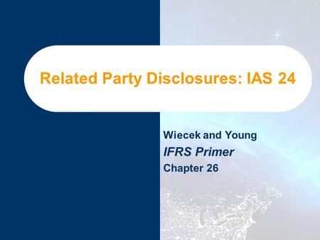 Related Party Disclosures: IAS 24 Wiecek and Young IFRS Primer Chapter 26.