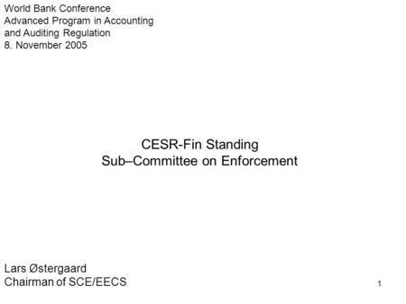 1 CESR-Fin Standing Sub–Committee on Enforcement Lars Østergaard Chairman of SCE/EECS World Bank Conference Advanced Program in Accounting and Auditing.
