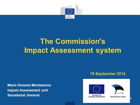 The Commission's Impact Assessment system 18 September 2014 María Dolores Montesinos Impact Assessment unit Secretariat General 1.