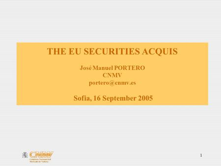 1 THE EU SECURITIES ACQUIS José Manuel PORTERO CNMV Sofia, 16 September 2005.