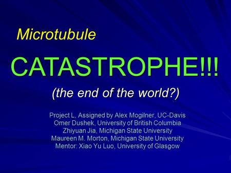 (the end of the world?) Project L, Assigned by Alex Mogilner, UC-Davis Omer Dushek, University of British Columbia Zhiyuan Jia, Michigan State University.