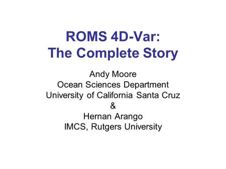 ROMS 4D-Var: The Complete Story Andy Moore Ocean Sciences Department University of California Santa Cruz & Hernan Arango IMCS, Rutgers University.