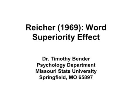 Reicher (1969): Word Superiority Effect Dr. Timothy Bender Psychology Department Missouri State University Springfield, MO 65897.