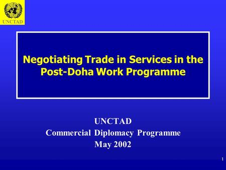 UNCTAD 1 Negotiating Trade in Services in the Post-Doha Work Programme UNCTAD Commercial Diplomacy Programme May 2002.