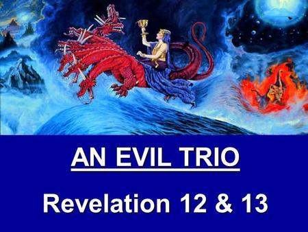 AN EVIL TRIO Revelation 12 & 13 Main Thought: God's people in the end times will suffer persecution because an evil trio will rise up in a last ditch.