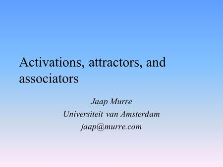 Activations, attractors, and associators Jaap Murre Universiteit van Amsterdam
