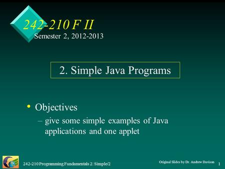 242-210 Programming Fundamentals 2: Simple/2 1 242-210 F II Objectives – –give some simple examples of Java applications and one applet 2. Simple Java.