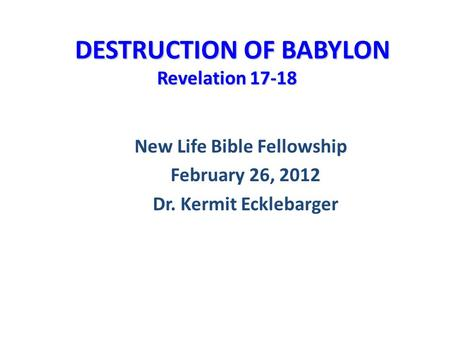 DESTRUCTION OF BABYLON Revelation 17-18 DESTRUCTION OF BABYLON Revelation 17-18 New Life Bible Fellowship February 26, 2012 Dr. Kermit Ecklebarger.