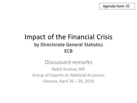 Impact of the Financial Crisis by Directorate General Statistics ECB Discussant remarks Ralph Kozlow, IMF Group of Experts on National Accounts Geneva,