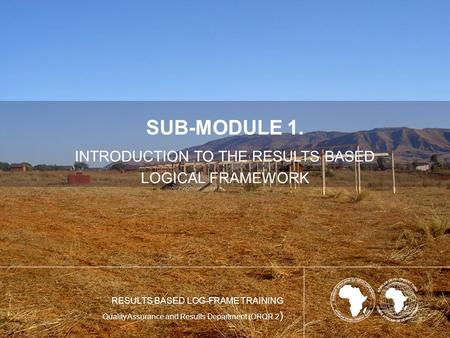SUB-MODULE 1. INTRODUCTION TO THE RESULTS BASED LOGICAL FRAMEWORK RESULTS BASED LOG-FRAME TRAINING Quality Assurance and Results Department (ORQR.2 )