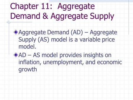 Chapter 11: Aggregate Demand & Aggregate Supply Aggregate Demand (AD) – Aggregate Supply (AS) model is a variable price model. AD – AS model provides insights.