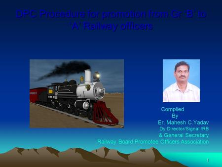 1 DPC Procedure for promotion from Gr 'B' to 'A' Railway officers Complied By Er. Mahesh C.Yadav Dy Director/Signal /RB & General Secretary Railway Board.