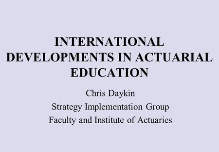 INTERNATIONAL DEVELOPMENTS IN ACTUARIAL EDUCATION Chris Daykin Strategy Implementation Group Faculty and Institute of Actuaries.