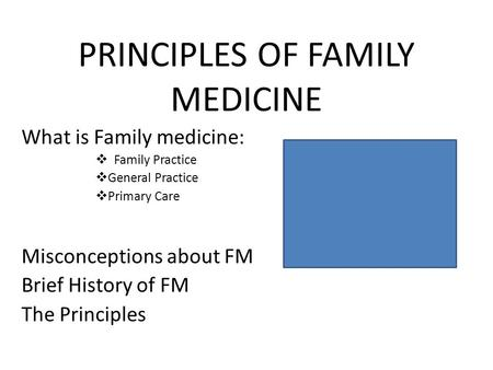 PRINCIPLES OF FAMILY MEDICINE What is Family medicine:  Family Practice  General Practice  Primary Care Misconceptions about FM Brief History of FM.