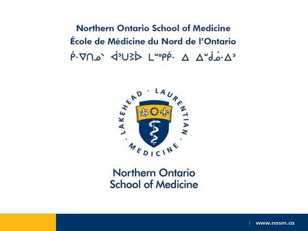 Disclosure: This presentation has been funded by: Northern Ontario School of Medicine (NOSM) which is funded by the Government of Ontario I sit on the.
