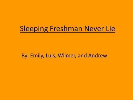 Sleeping Freshman Never Lie By: Emily, Luis, Wilmer, and Andrew.