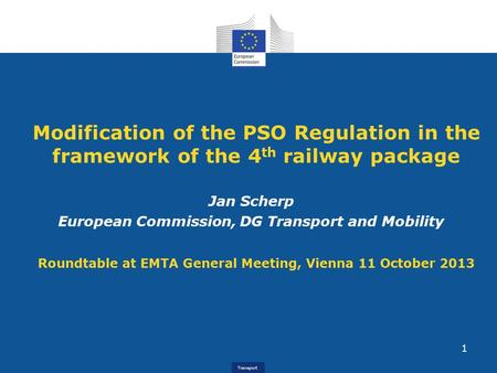 Transport Modification of the PSO Regulation in the framework of the 4 th railway package Jan Scherp European Commission, DG Transport and Mobility Roundtable.