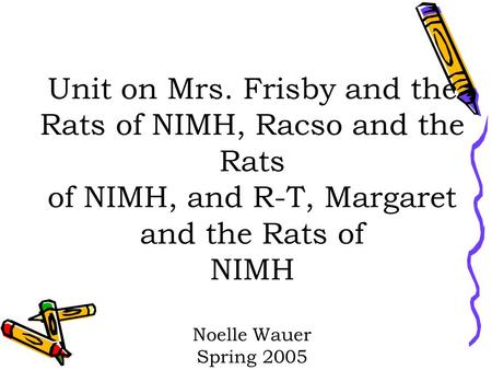 Unit on Mrs. Frisby and the Rats of NIMH, Racso and the Rats of NIMH, and R-T, Margaret and the Rats of NIMH Noelle Wauer Spring 2005.