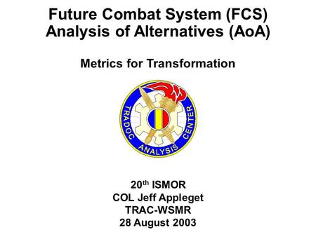 20 th ISMOR COL Jeff Appleget TRAC-WSMR 28 August 2003 Future Combat System (FCS) Analysis of Alternatives (AoA) Metrics for Transformation.