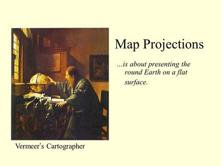Map Projections …is about presenting the round Earth on a flat surface. Map Projections: Vermeer's Cartographer.