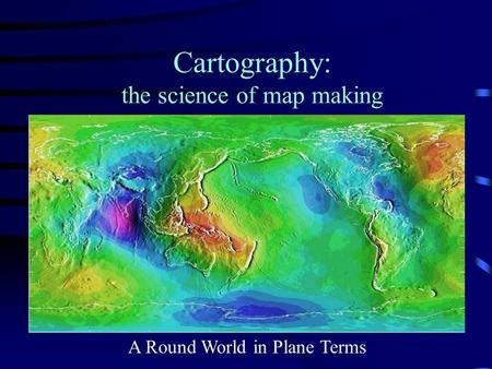 Cartography: the science of map making A Round World in Plane Terms.