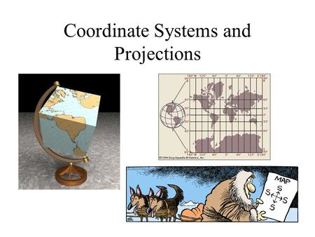 Coordinate Systems and Projections. Geodesy, Map Projections and Coordinate Systems Geodesy - the shape of the earth and definition of earth datums Map.