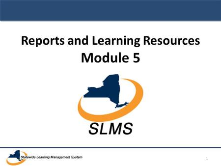 Reports and Learning Resources Module 5 1. SLMS Primary Administrator Training Module 5: Reports and Learning Resources 2.