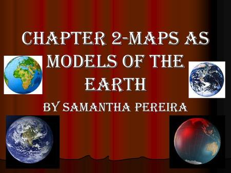 Chapter 2-Maps as Models of the Earth By Samantha Pereira.
