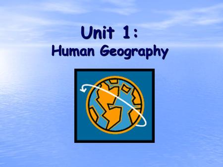 Unit 1: Human Geography. What is Geography? * It is the study of our earth; our home. OR *Anything that can be mapped!