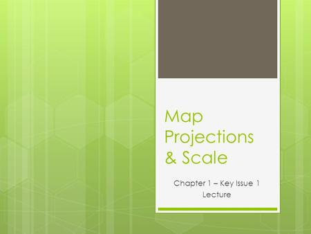 Map Projections & Scale Chapter 1 – Key Issue 1 Lecture.