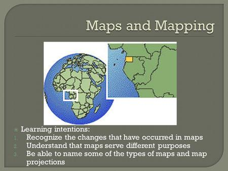  Learning intentions: 1. Recognize the changes that have occurred in maps 2. Understand that maps serve different purposes 3. Be able to name some of.